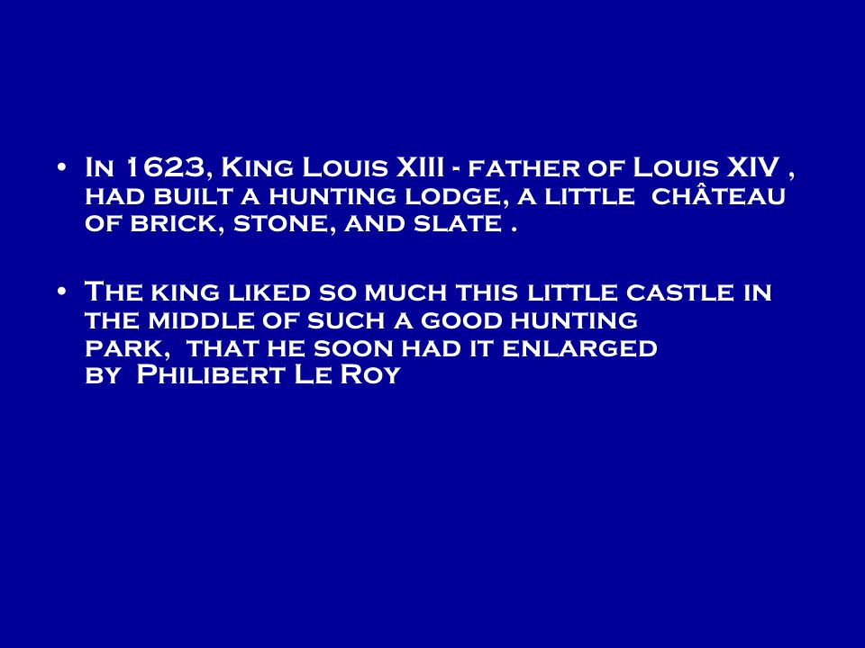 In 1623, King Louis XIII - father of Louis XIV , had built a hunting lodge, a little château of brick, stone, and slate .