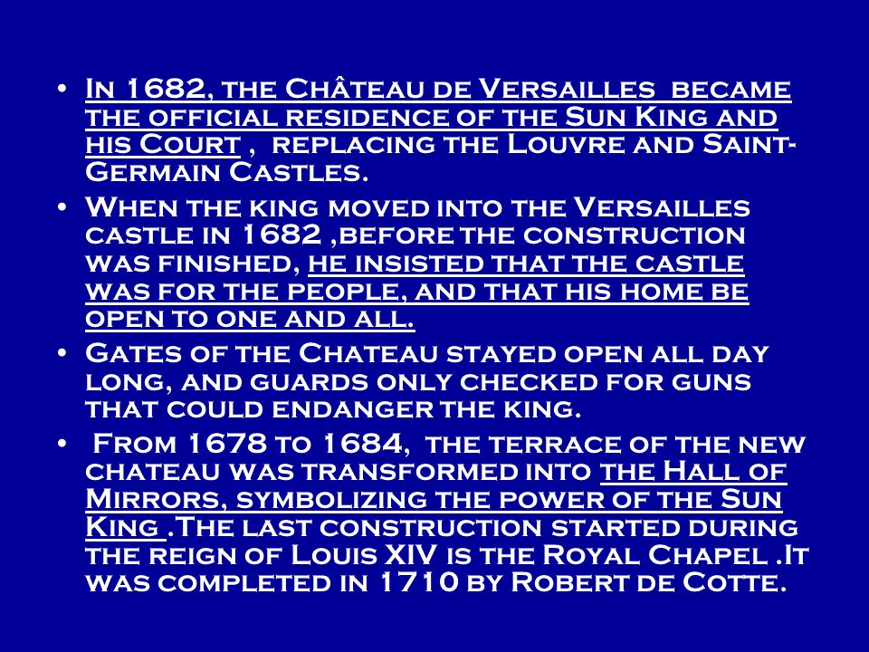In 1682, the Château de Versailles became the official residence of the Sun King and his Court , replacing the Louvre and Saint-Germain Castles.