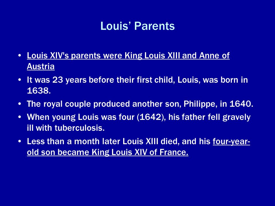 Louis' ParentsLouis XIV s parents were King Louis XIII and Anne of Austria. It was 23 years before their first child, Louis, was born in 1638.