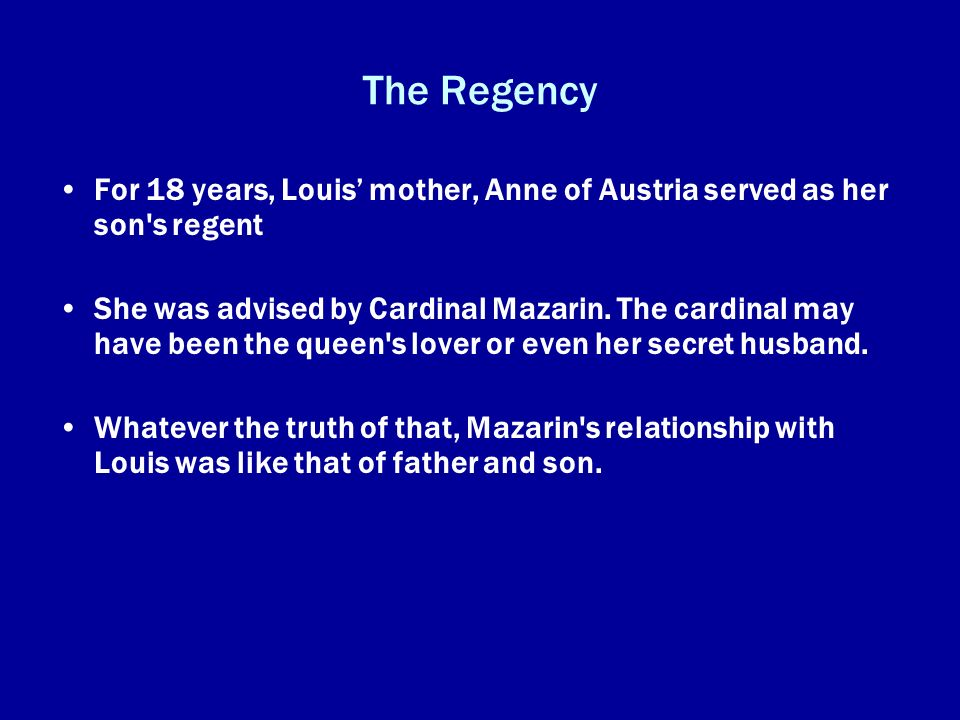 The RegencyFor 18 years, Louis' mother, Anne of Austria served as her son s regent.