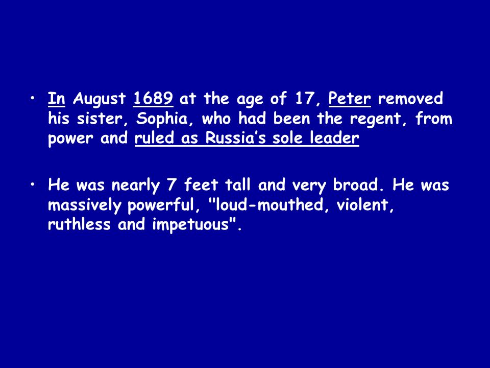 In August 1689 at the age of 17, Peter removed his sister, Sophia, who had been the regent, from power and ruled as Russia's sole leader