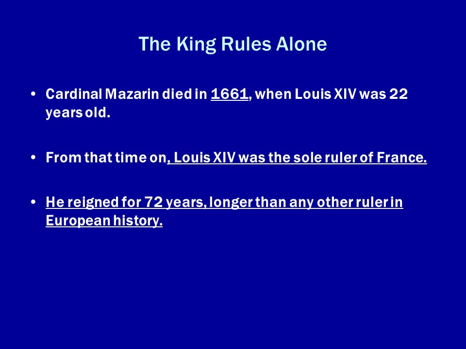 The King Rules Alone Cardinal Mazarin died in 1661, when Louis XIV was 22 years old. From that time on, Louis XIV was the sole ruler of France.