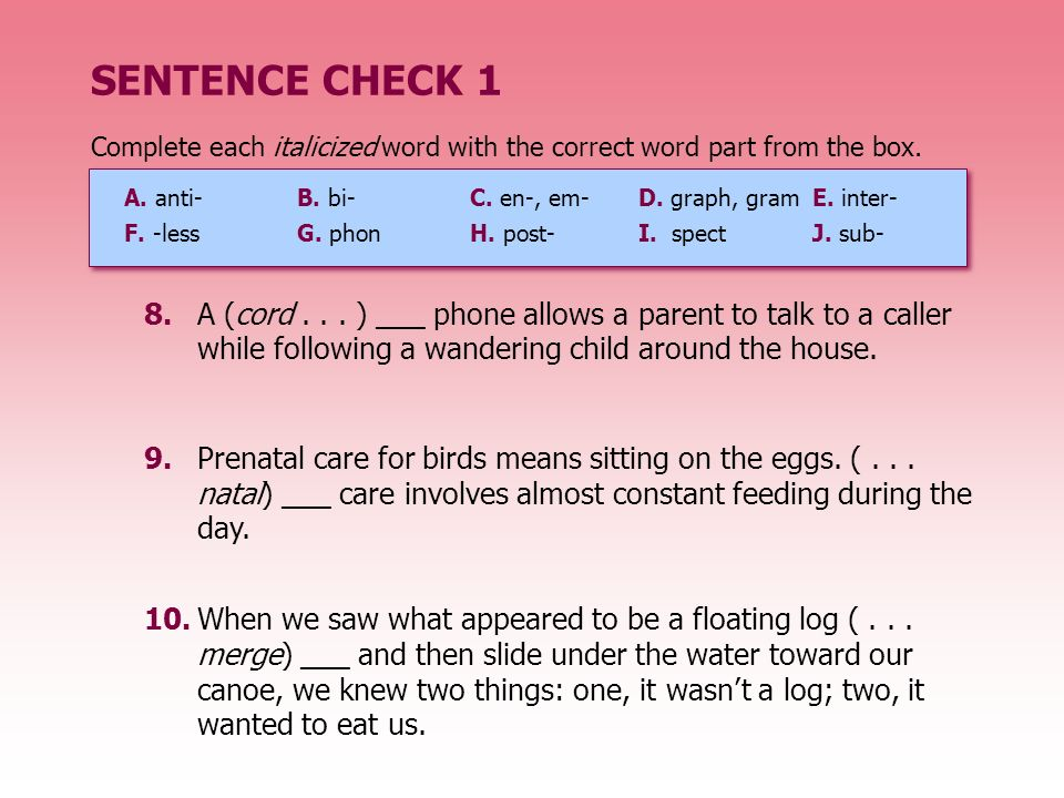 SENTENCE CHECK 1 Complete each italicized word with the correct word part from the box. A. anti- B. bi- C. en-, em-