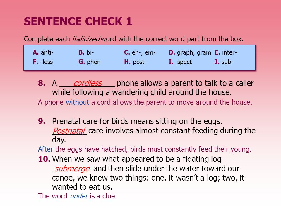 SENTENCE CHECK 1Complete each italicized word with the correct word part from the box. A. anti- B. bi- C. en-, em-