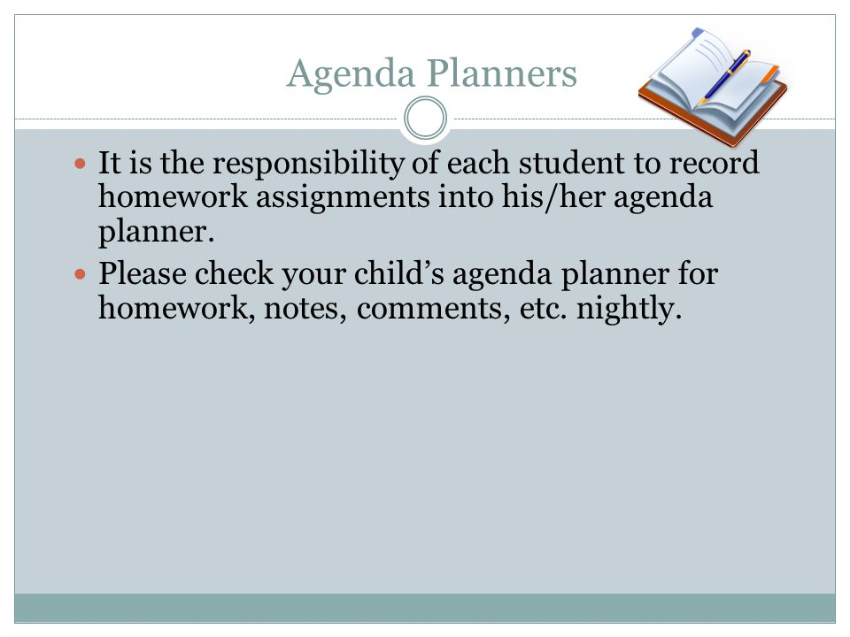Agenda Planners It is the responsibility of each student to record homework assignments into his/her agenda planner.
