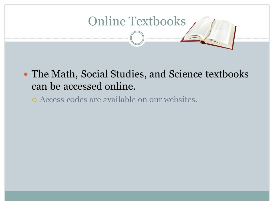 Online Textbooks The Math, Social Studies, and Science textbooks can be accessed online. Access codes are available on our websites.