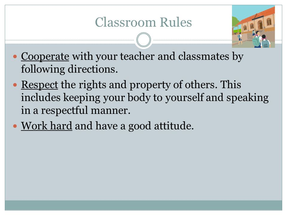 Classroom Rules Cooperate with your teacher and classmates by following directions.
