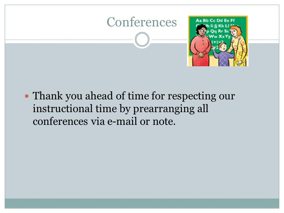 Conferences Thank you ahead of time for respecting our instructional time by prearranging all conferences via e-mail or note.