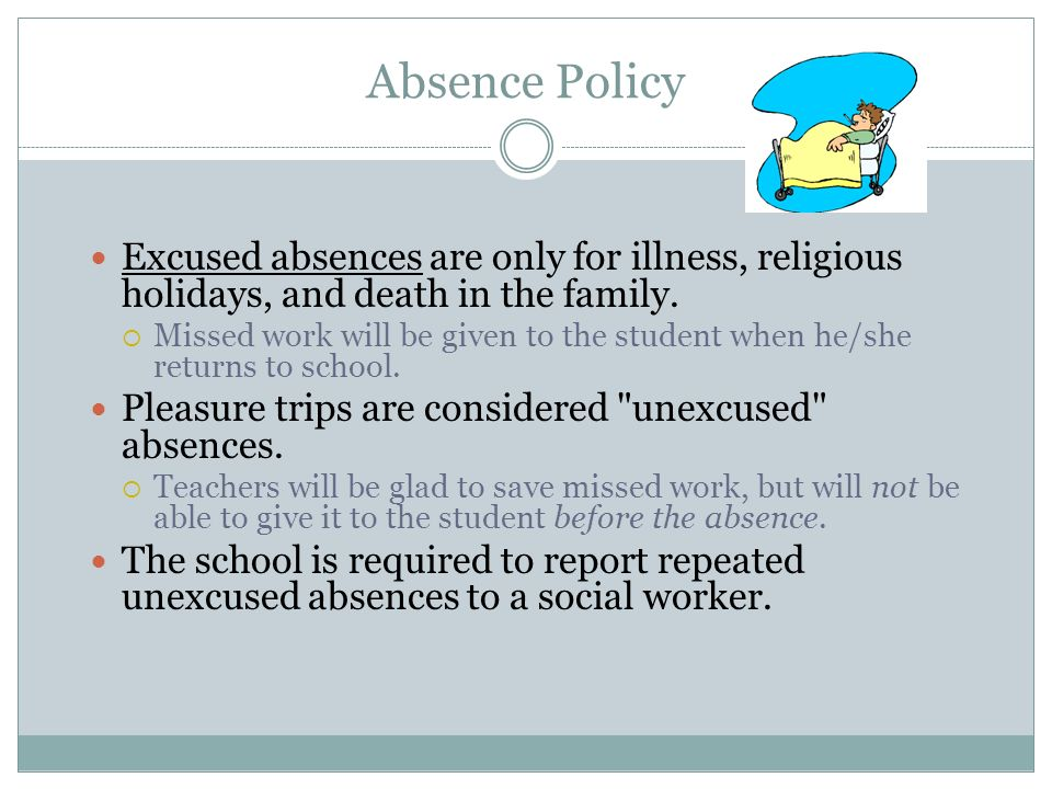 Absence Policy Excused absences are only for illness, religious holidays, and death in the family.