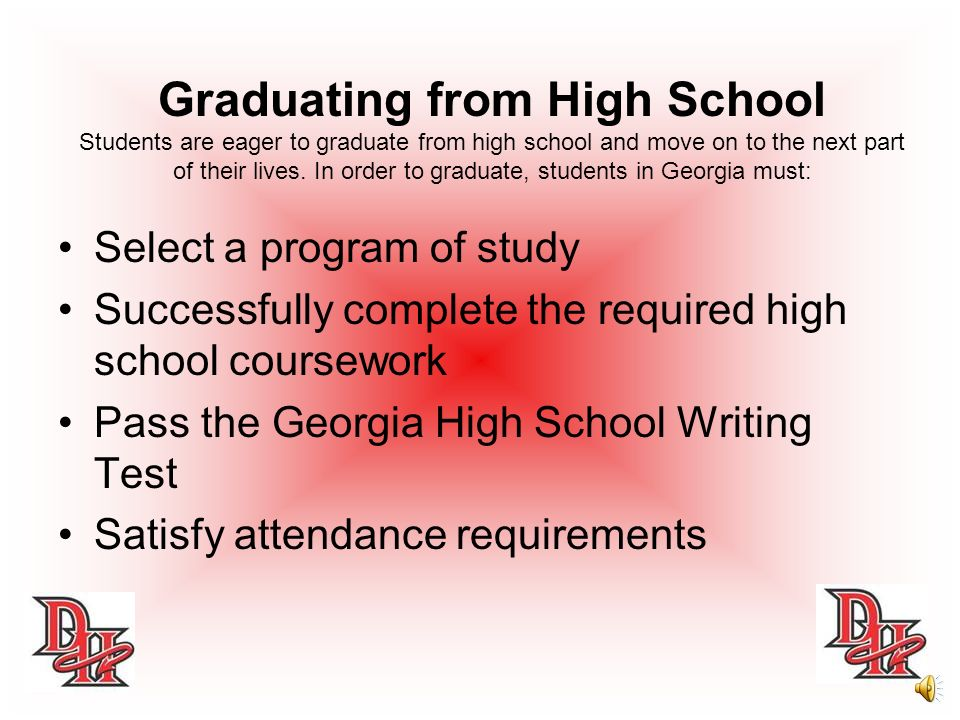 Graduating from High School Students are eager to graduate from high school and move on to the next part of their lives. In order to graduate, students in Georgia must: