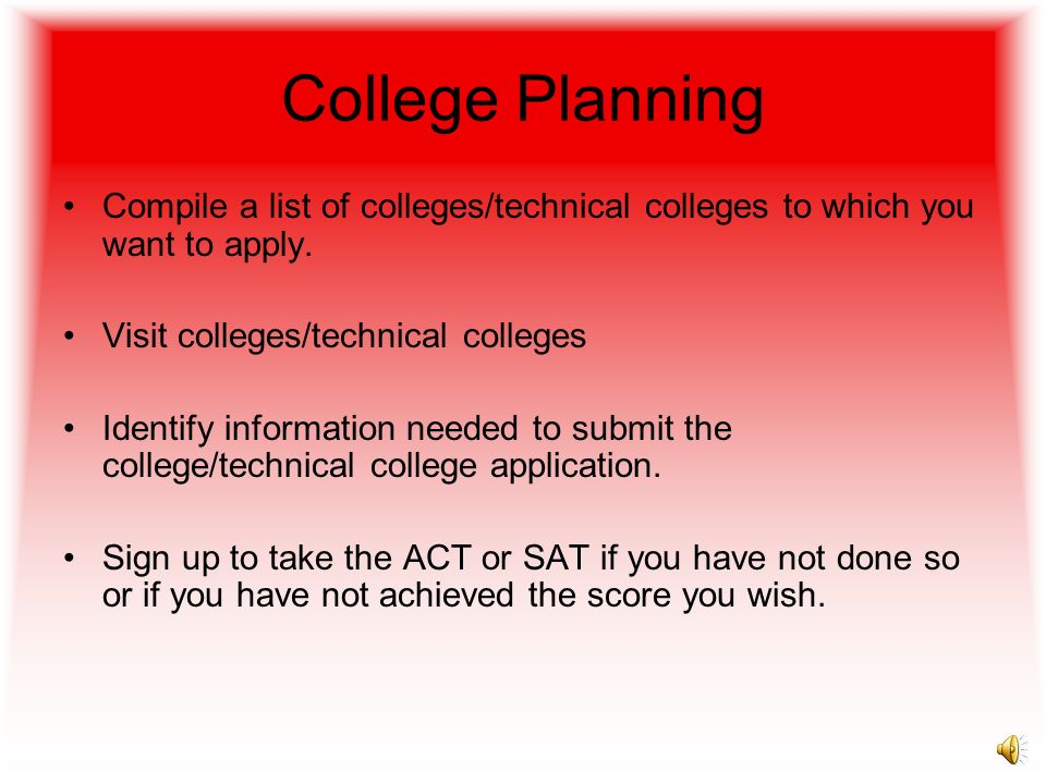 College Planning Compile a list of colleges/technical colleges to which you want to apply. Visit colleges/technical colleges.