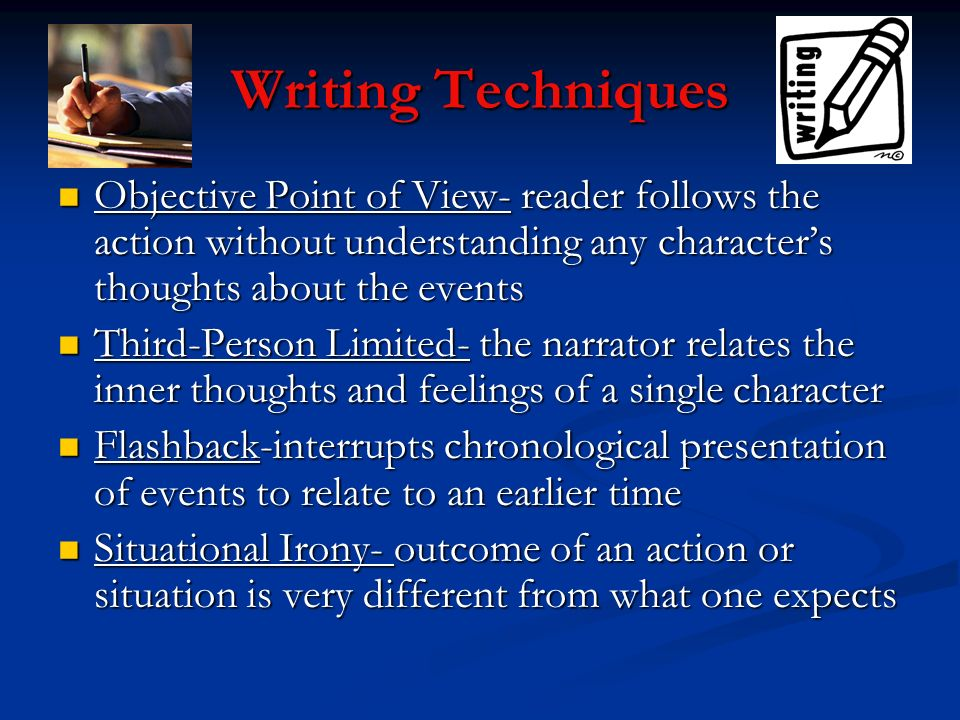 Writing Techniques Objective Point of View- reader follows the action without understanding any character's thoughts about the events.