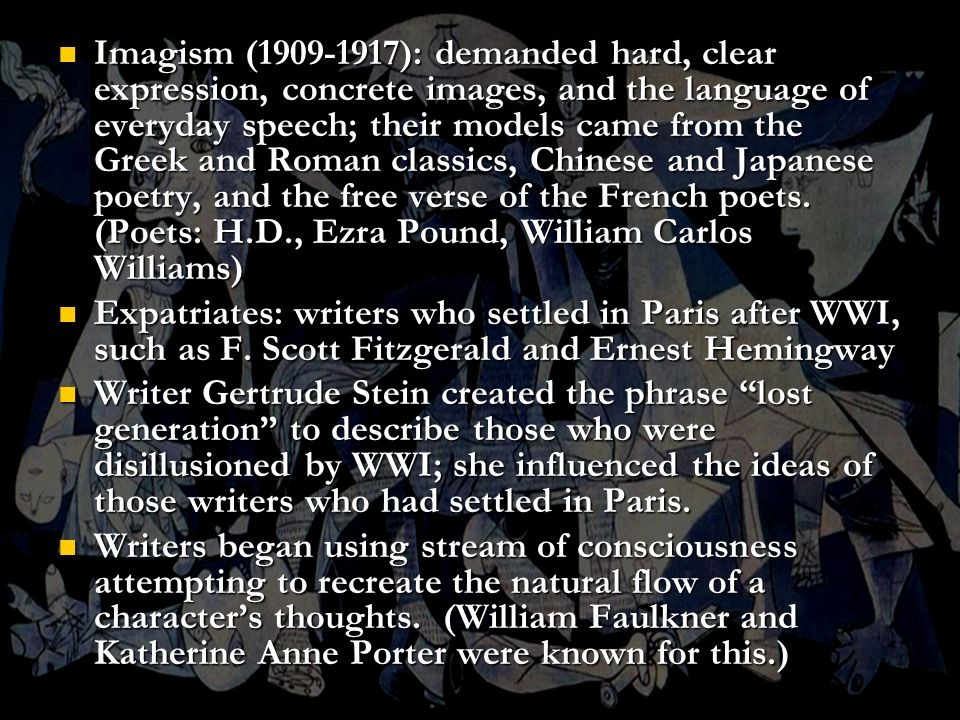 Imagism (1909-1917): demanded hard, clear expression, concrete images, and the language of everyday speech; their models came from the Greek and Roman classics, Chinese and Japanese poetry, and the free verse of the French poets. (Poets: H.D., Ezra Pound, William Carlos Williams)