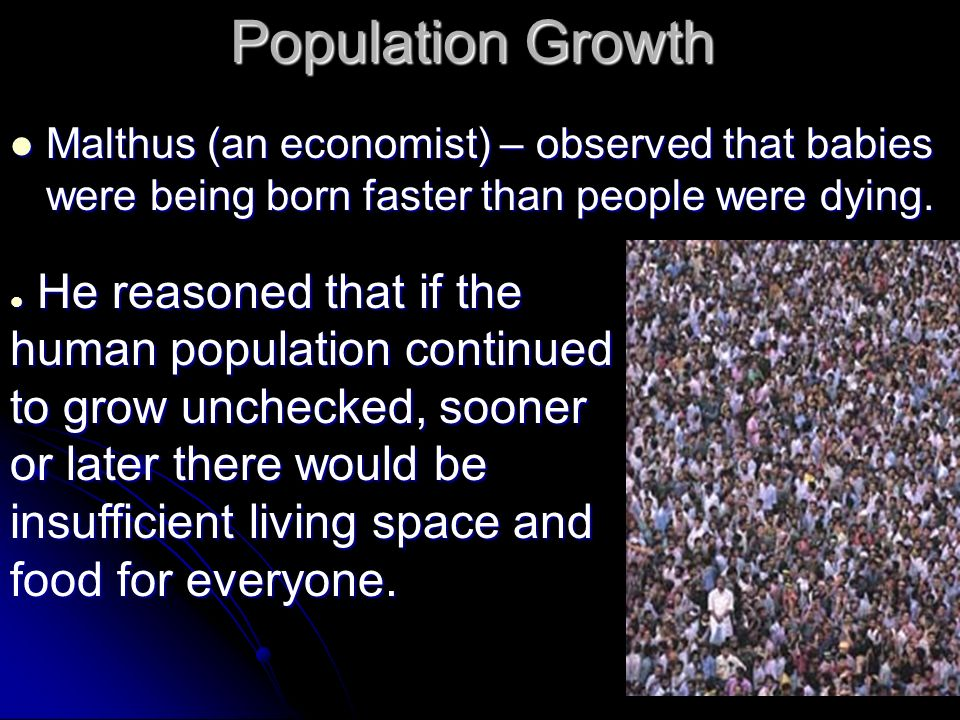 Population Growth Malthus (an economist) – observed that babies were being born faster than people were dying.