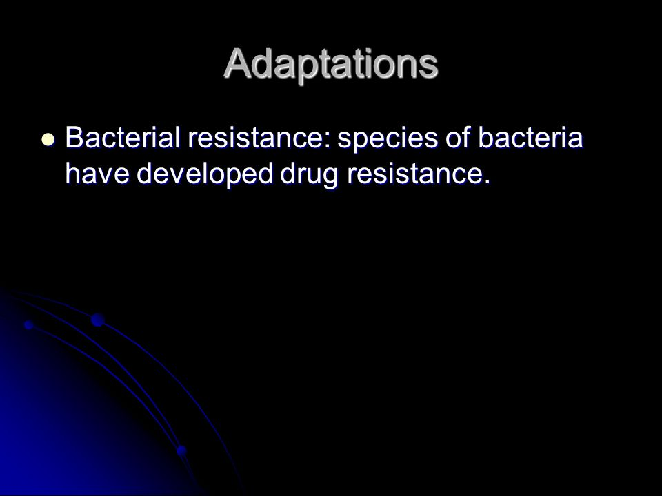 Adaptations Bacterial resistance: species of bacteria have developed drug resistance.