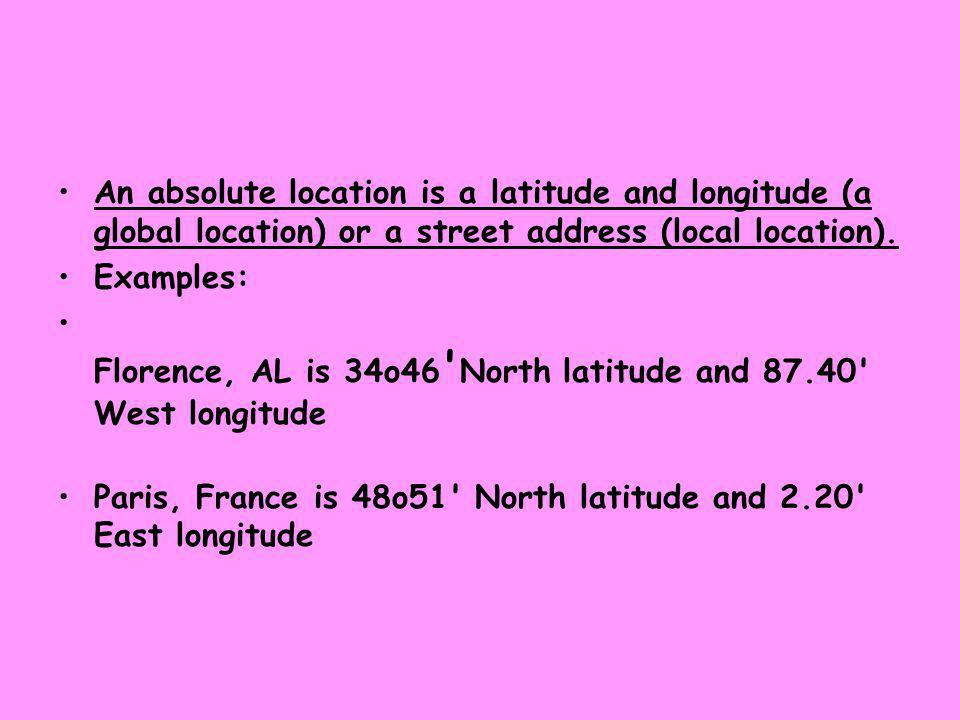 An absolute location is a latitude and longitude (a global location) or a street address (local location).