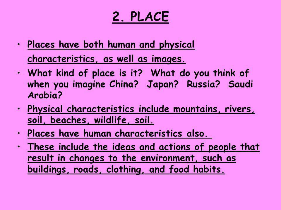 2. PLACE Places have both human and physical characteristics, as well as images.