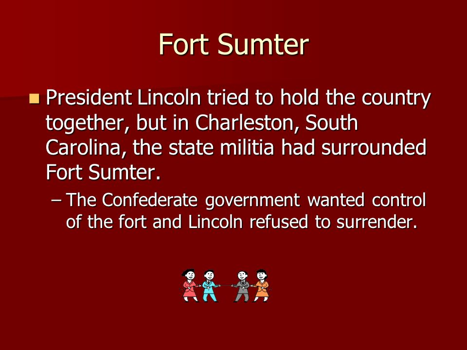 Fort Sumter President Lincoln tried to hold the country together, but in Charleston, South Carolina, the state militia had surrounded Fort Sumter.