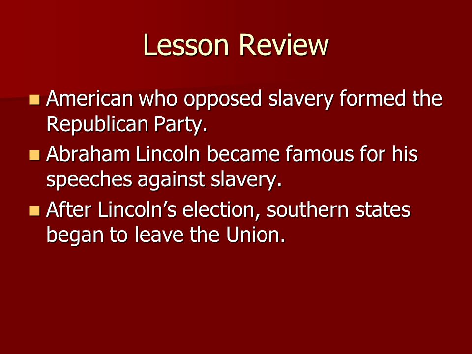 Lesson ReviewAmerican who opposed slavery formed the Republican Party. Abraham Lincoln became famous for his speeches against slavery.