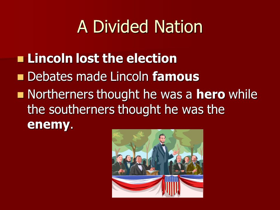 A Divided Nation Lincoln lost the election Debates made Lincoln famous