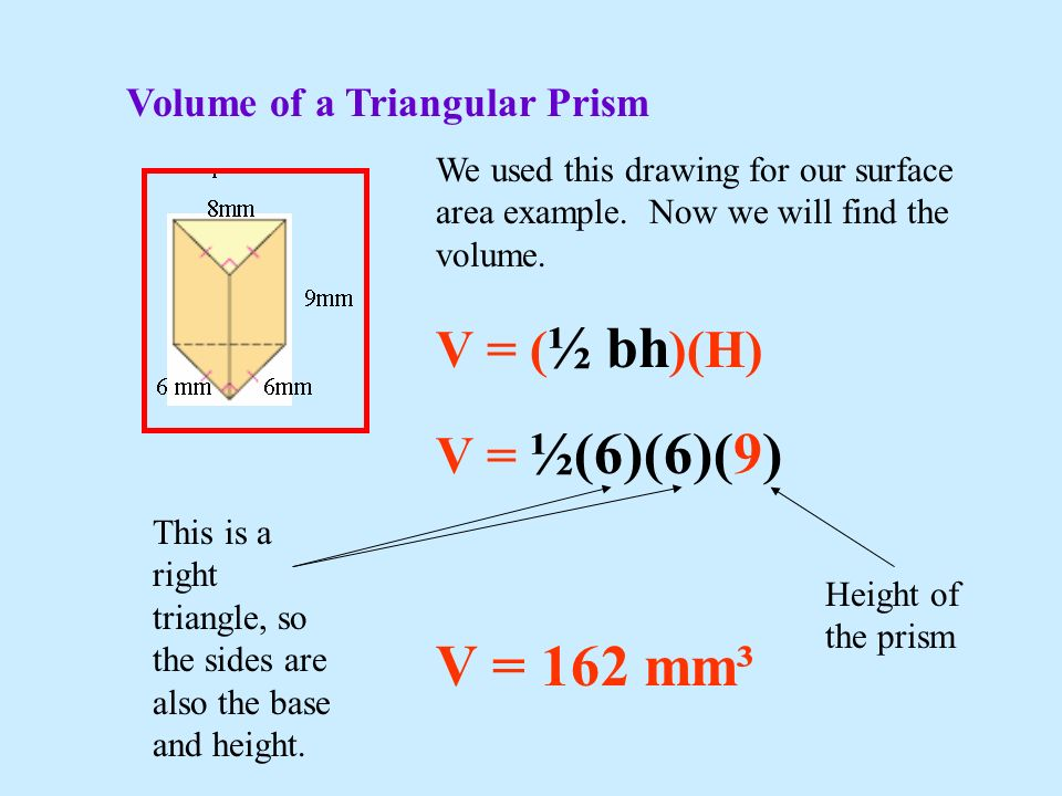 V = 162 mm³ V = (½ bh)(H) V = ½(6)(6)(9) Volume of a Triangular Prism