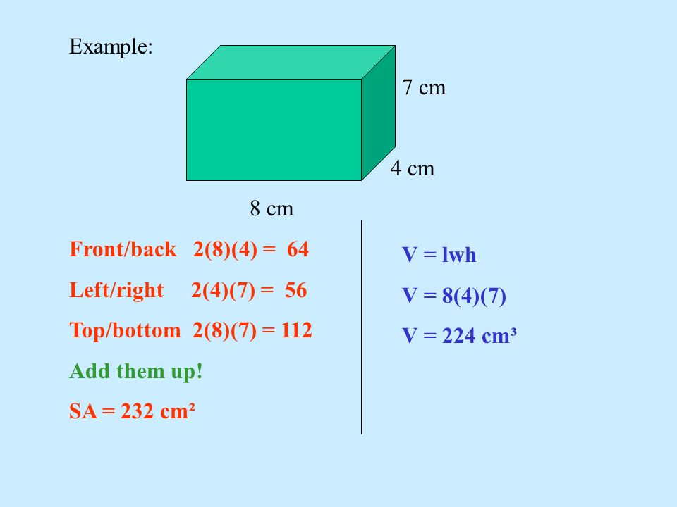 Example: 7 cm. 4 cm. 8 cm. Front/back 2(8)(4) = 64. Left/right 2(4)(7) = 56. Top/bottom 2(8)(7) = 112.
