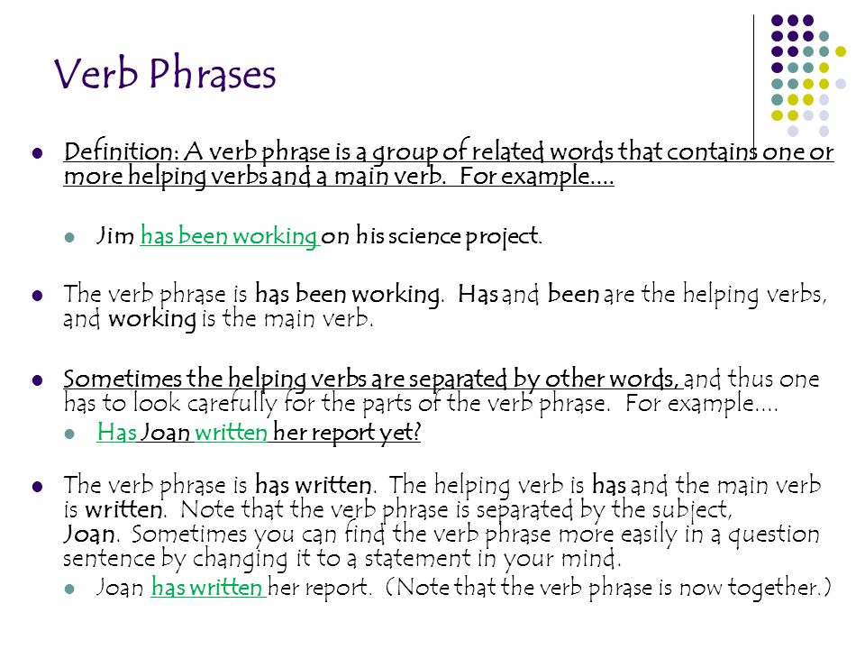 Verb Phrases Definition: A verb phrase is a group of related words that contains one or more helping verbs and a main verb. For example....