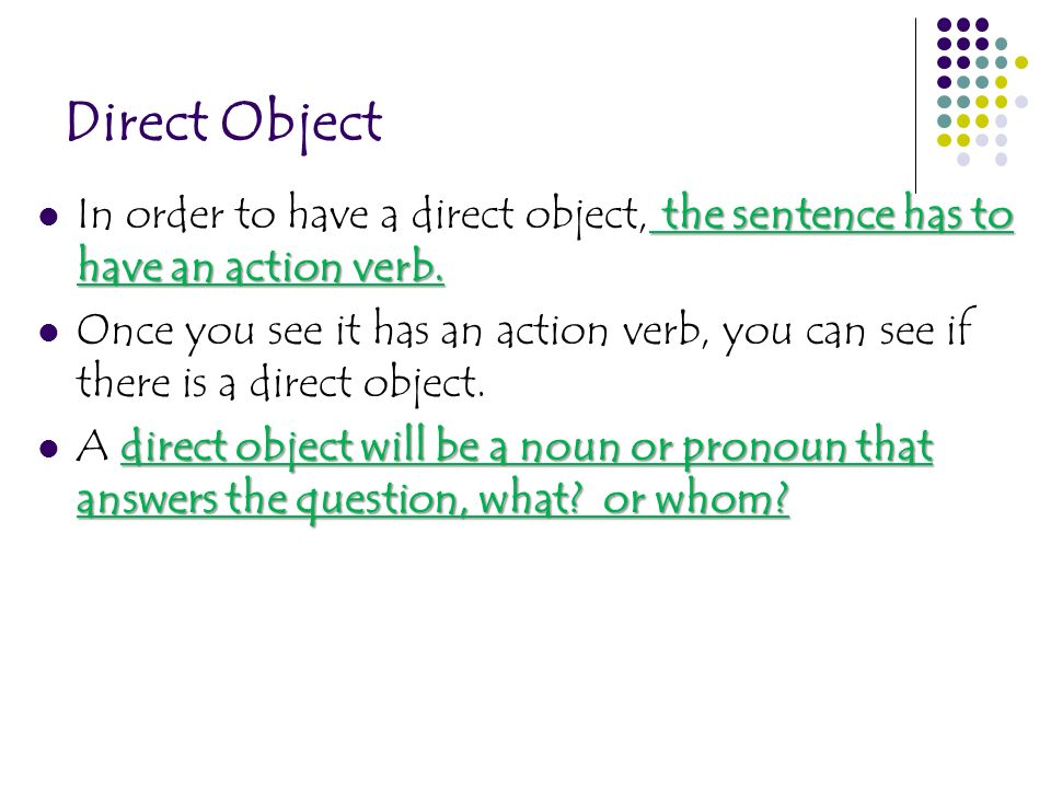 Direct Object In order to have a direct object, the sentence has to have an action verb.