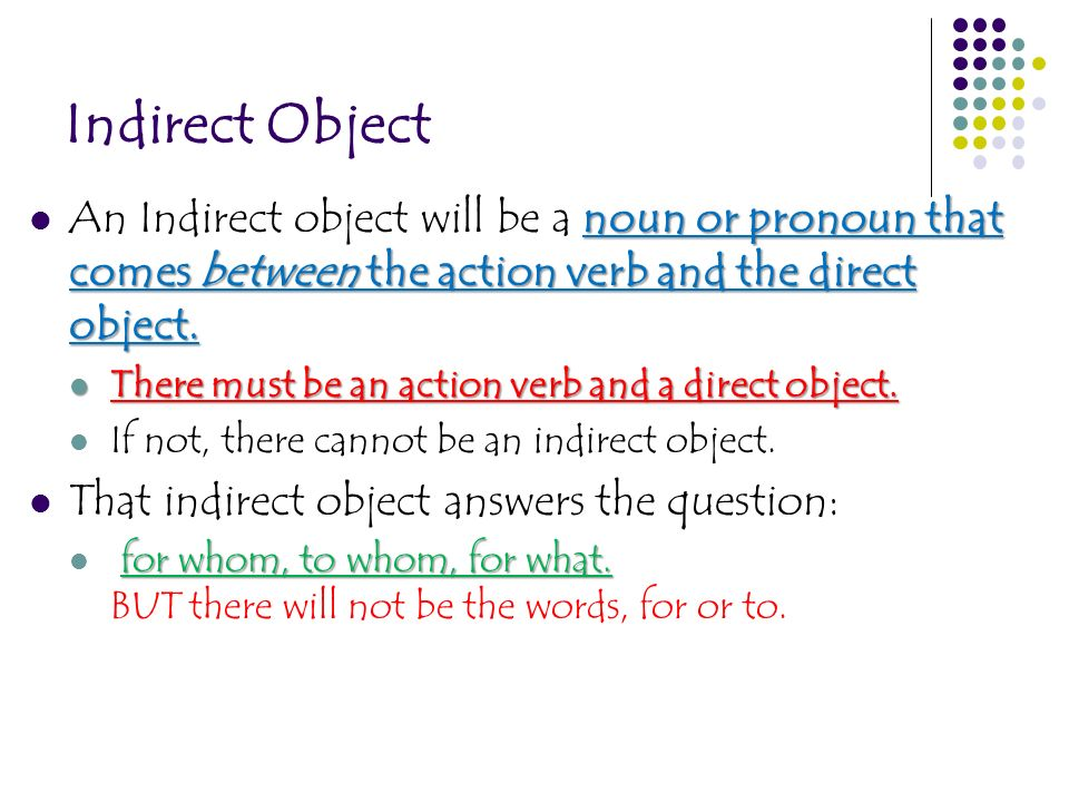 Indirect Object An Indirect object will be a noun or pronoun that comes between the action verb and the direct object.