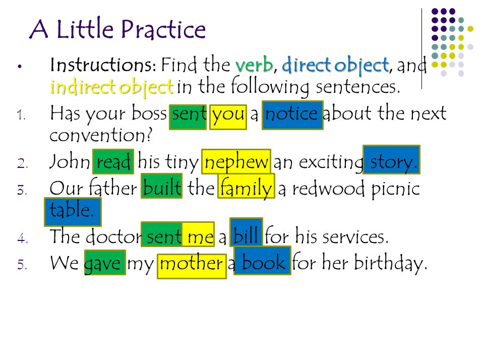 A Little Practice Instructions: Find the verb, direct object, and indirect object in the following sentences.