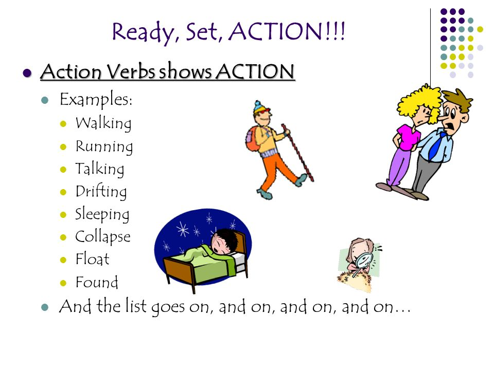 Ready, Set, ACTION!!! Action Verbs shows ACTION Examples: