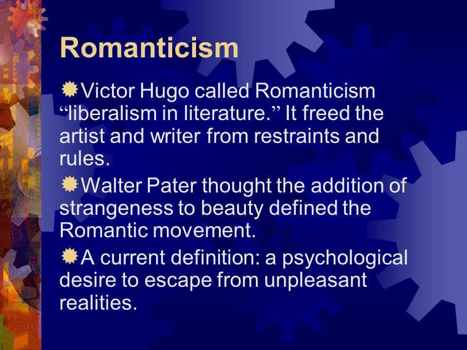 Romanticism Victor Hugo called Romanticism liberalism in literature. It freed the artist and writer from restraints and rules.