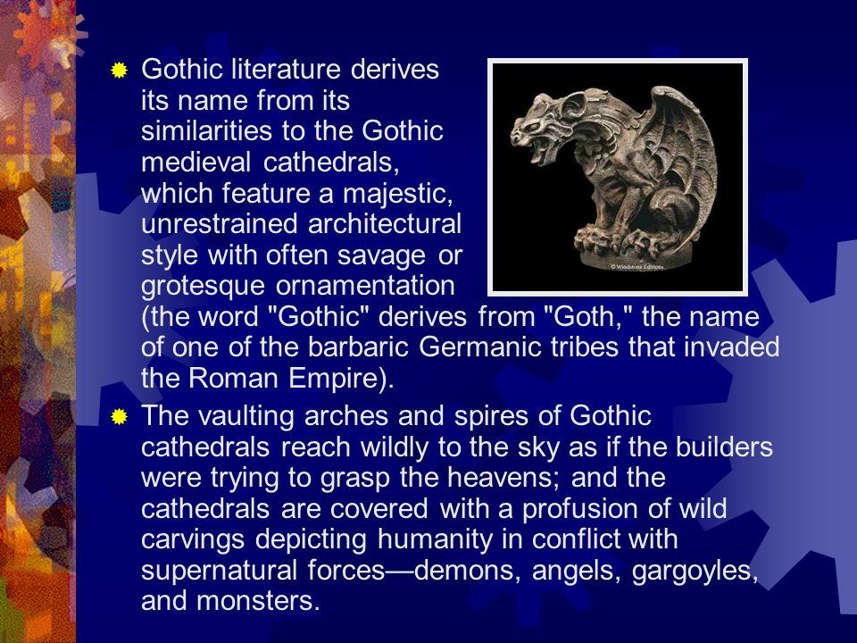 Gothic literature derives its name from its similarities to the Gothic medieval cathedrals, which feature a majestic, unrestrained architectural style with often savage or grotesque ornamentation (the word Gothic derives from Goth, the name of one of the barbaric Germanic tribes that invaded the Roman Empire).
