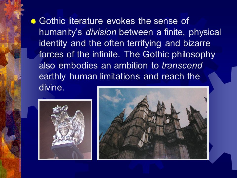 Gothic literature evokes the sense of humanity's division between a finite, physical identity and the often terrifying and bizarre forces of the infinite.