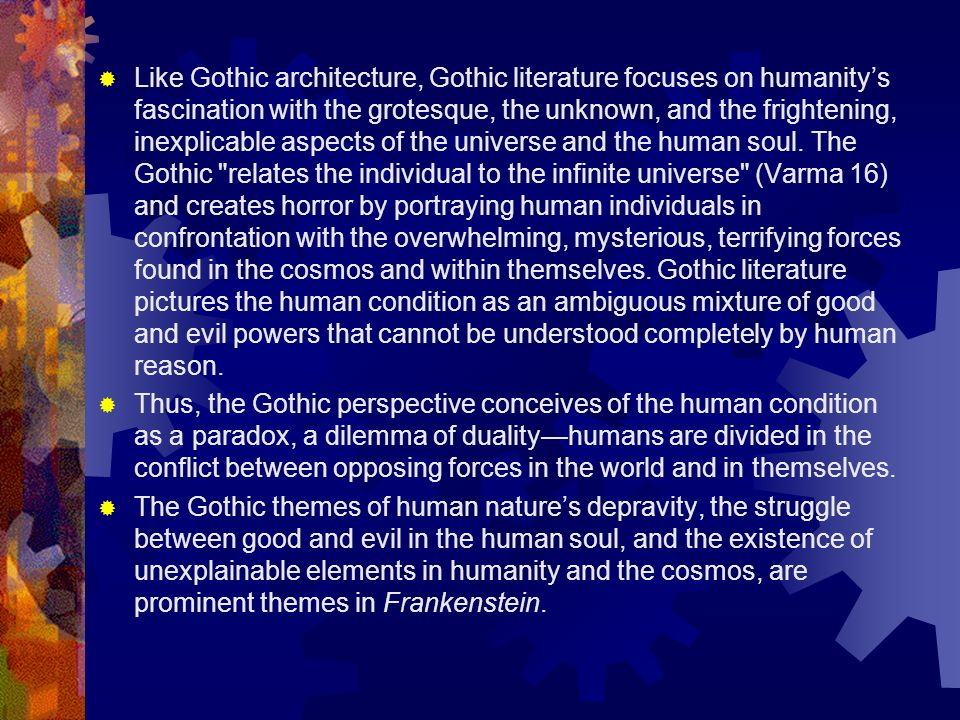 Like Gothic architecture, Gothic literature focuses on humanity's fascination with the grotesque, the unknown, and the frightening, inexplicable aspects of the universe and the human soul. The Gothic relates the individual to the infinite universe (Varma 16) and creates horror by portraying human individuals in confrontation with the overwhelming, mysterious, terrifying forces found in the cosmos and within themselves. Gothic literature pictures the human condition as an ambiguous mixture of good and evil powers that cannot be understood completely by human reason.