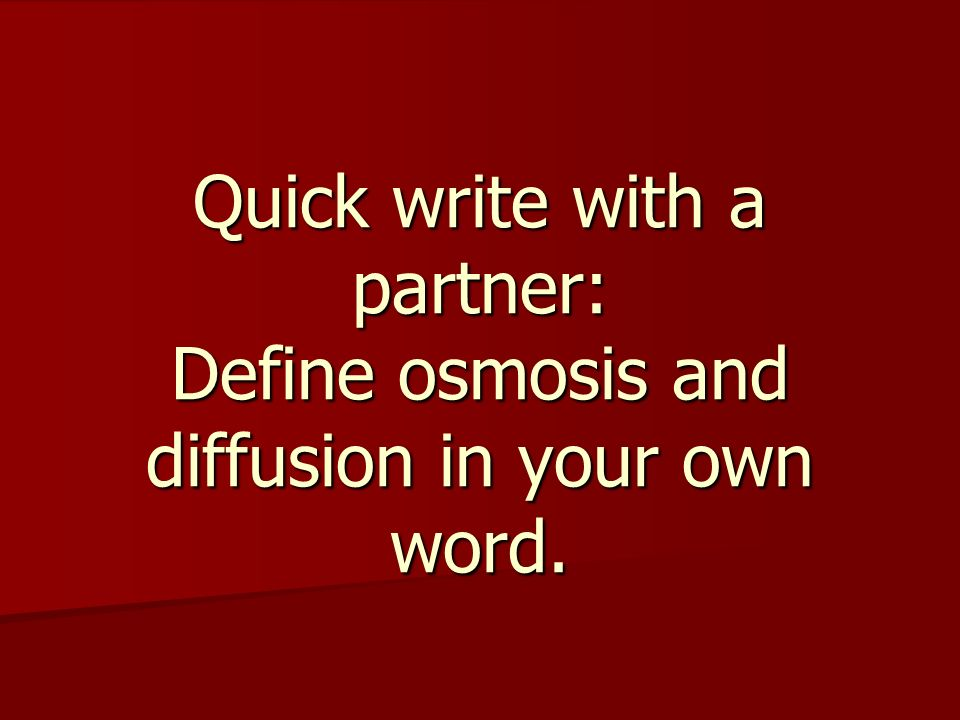 Quick write with a partner: Define osmosis and diffusion in your own word.