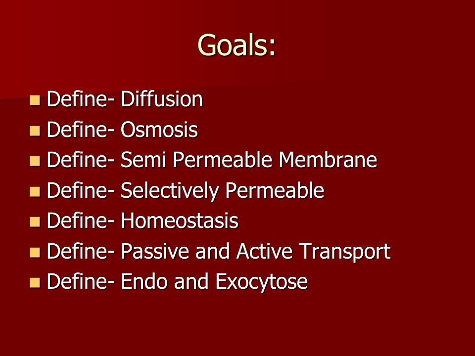 Goals: Define- Diffusion Define- Osmosis