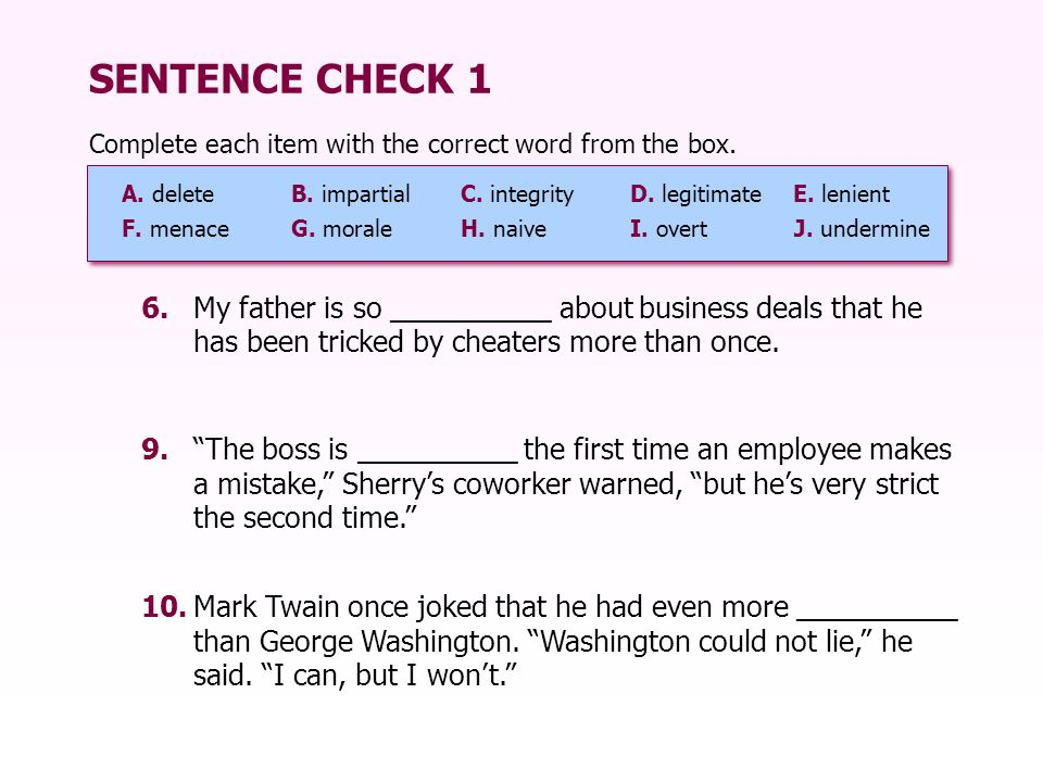 SENTENCE CHECK 1 Complete each item with the correct word from the box. A. delete B. impartial C. integrity D. legitimate E. lenient.