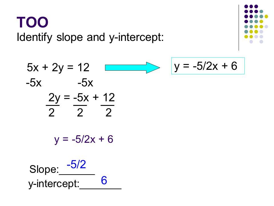 TOO Identify slope and y-intercept: 5x + 2y = 12 -5x -5x y = -5/2x + 6