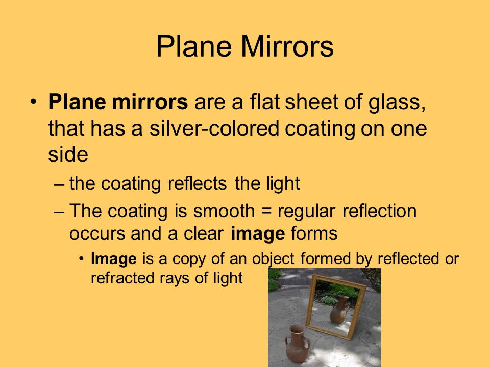 Plane Mirrors Plane mirrors are a flat sheet of glass, that has a silver-colored coating on one side.