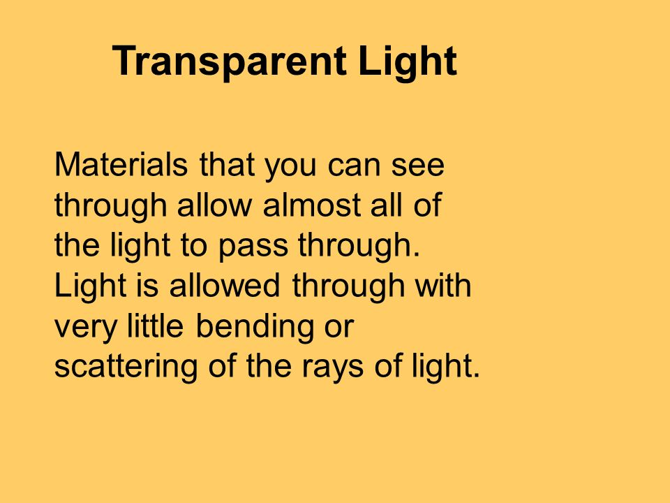 Transparent Light Materials that you can see through allow almost all of the light to pass through.