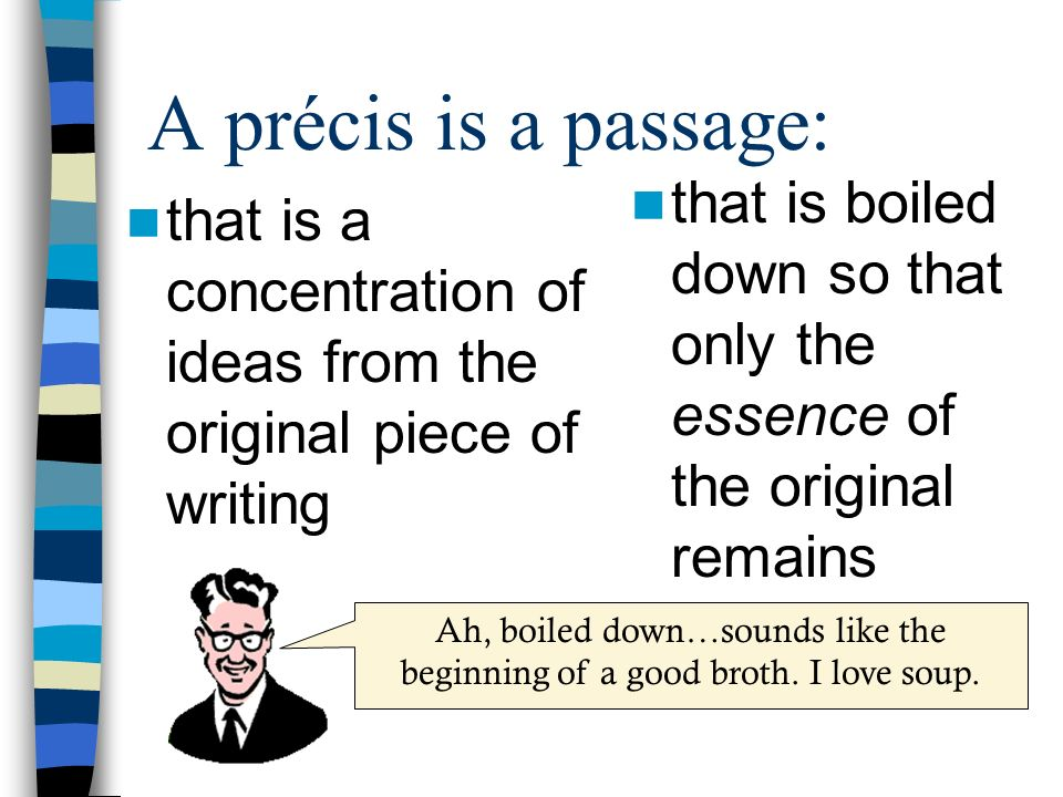 A précis is a passage: that is boiled down so that only the essence of the original remains.