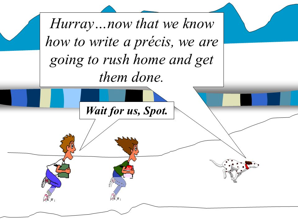 Hurray…now that we know how to write a précis, we are going to rush home and get them done.