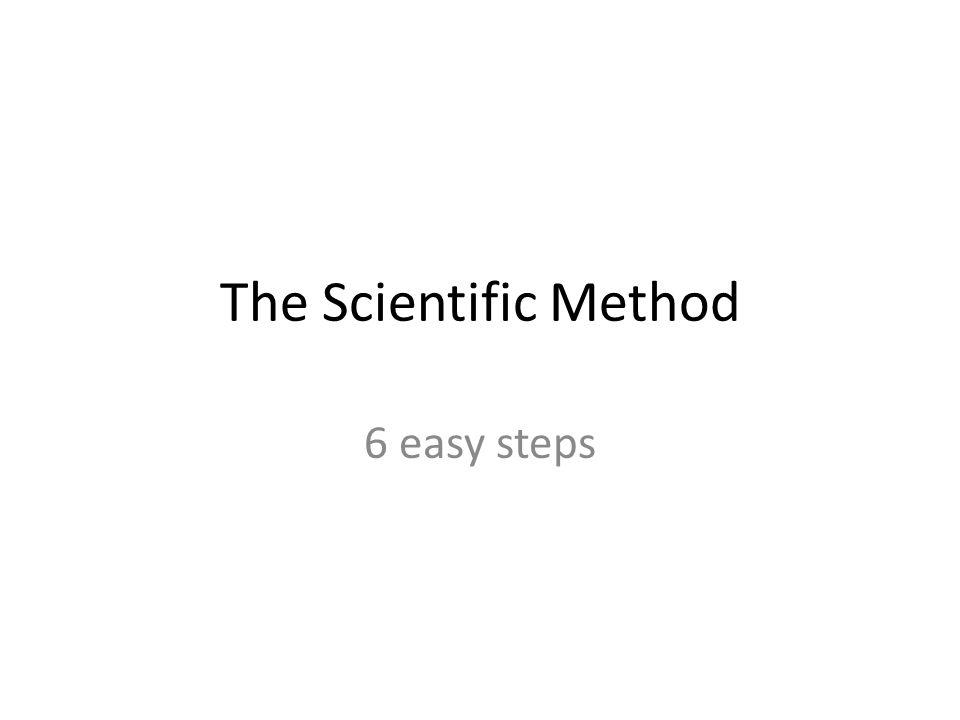 The Scientific Method 6 easy steps