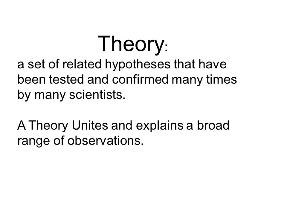Theory: a set of related hypotheses that have been tested and confirmed many times by many scientists.