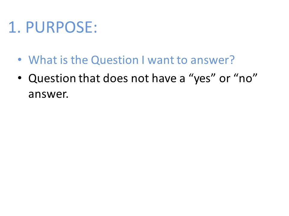 1. PURPOSE: What is the Question I want to answer