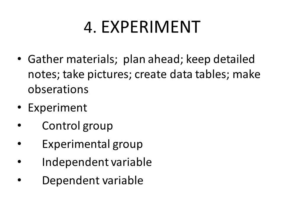 4. EXPERIMENT Gather materials; plan ahead; keep detailed notes; take pictures; create data tables; make obserations.