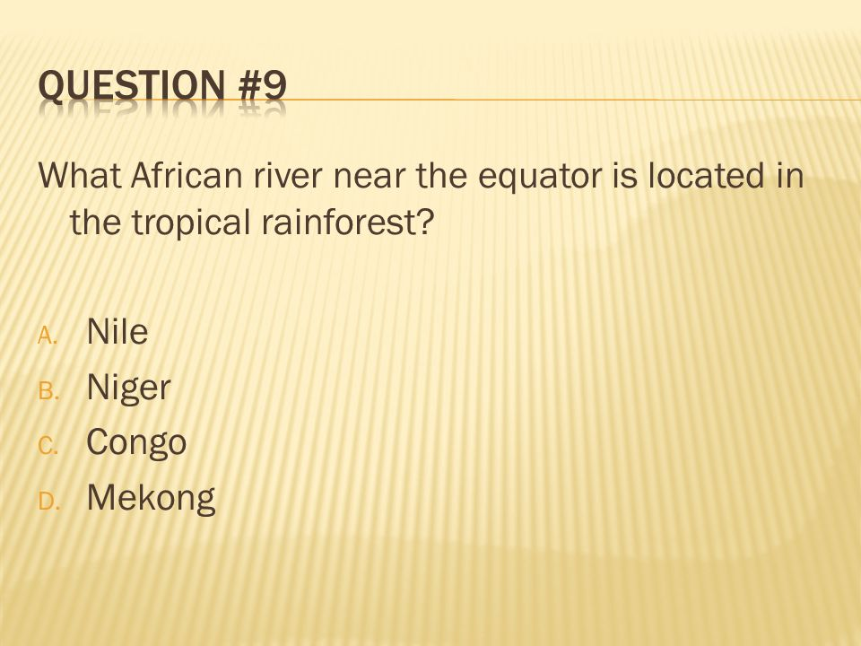 Question #9 What African river near the equator is located in the tropical rainforest Nile. Niger.