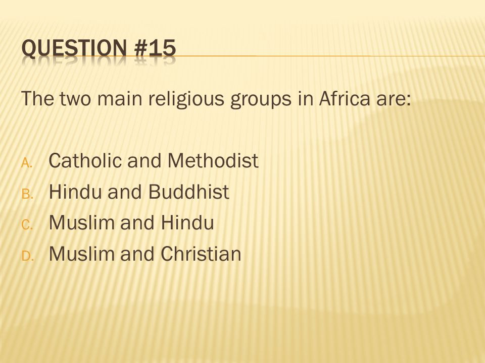 Question #15 The two main religious groups in Africa are: