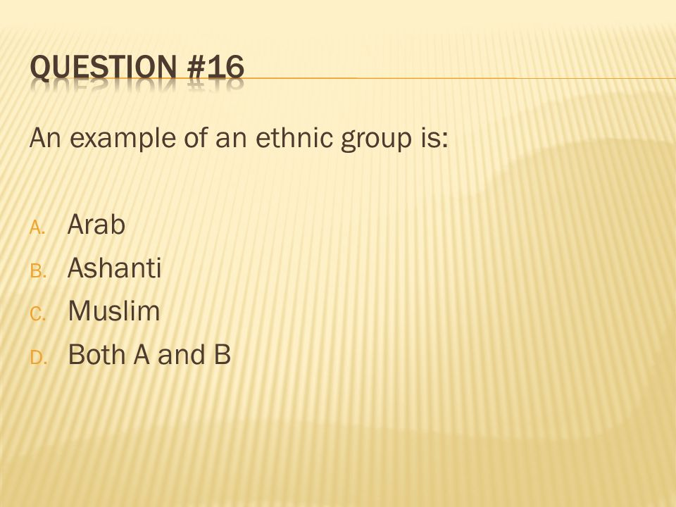 Question #16 An example of an ethnic group is: Arab Ashanti Muslim